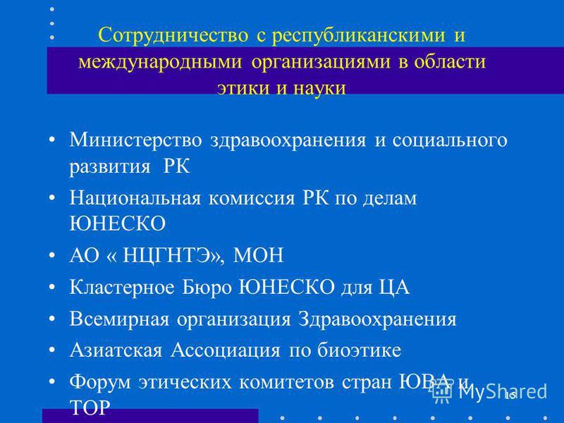 Сотрудничество с республиканскими и международными организациями в области этики и науки Министерство здравоохранения и социального развития РК Национальная комиссия РК по делам ЮНЕСКО АО « НЦГНТЭ», МОН Кластерное Бюро ЮНЕСКО для ЦА Всемирная организ