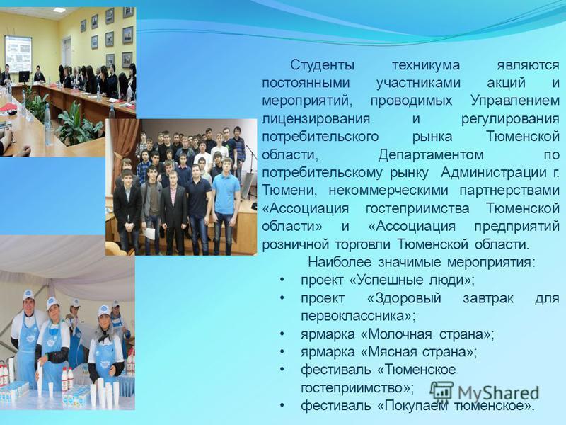 Студенты техникума являются постоянными участниками акций и мероприятий, проводимых Управлением лицензирования и регулирования потребительского рынка Тюменской области, Департаментом по потребительскому рынку Администрации г. Тюмени, некоммерческими