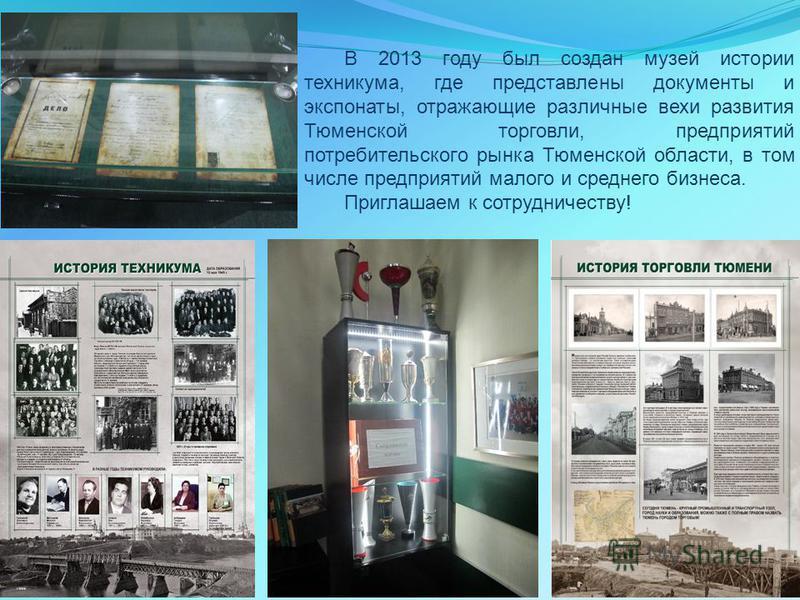 В 2013 году был создан музей истории техникума, где представлены документы и экспонаты, отражающие различные вехи развития Тюменской торговли, предприятий потребительского рынка Тюменской области, в том числе предприятий малого и среднего бизнеса. Пр