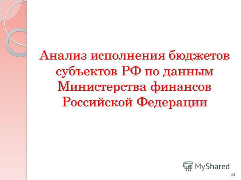 Анализ исполнения бюджетов субъектов РФ по данным Министерства финансов Российской Федерации 44