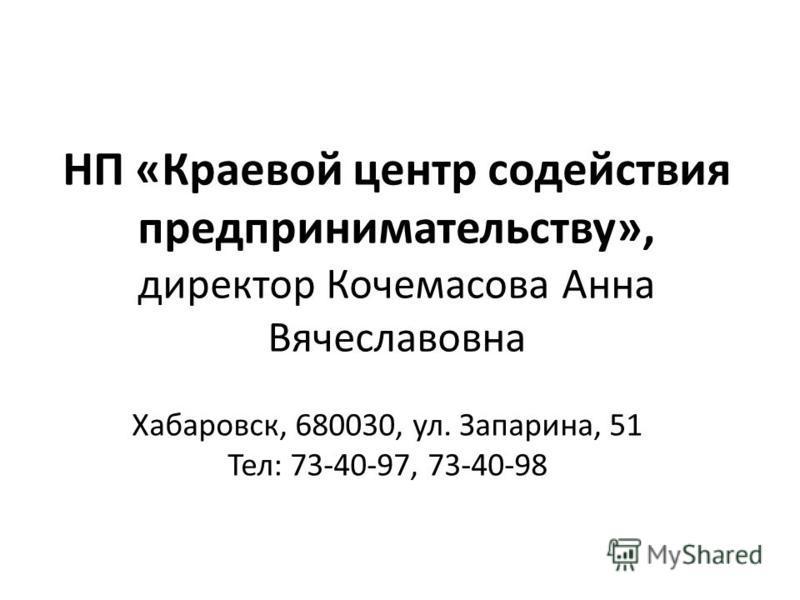 НП «Краевой центр содействия предпринимательству», директор Кочемасова Анна Вячеславовна Хабаровск, 680030, ул. Запарина, 51 Тел: 73-40-97, 73-40-98