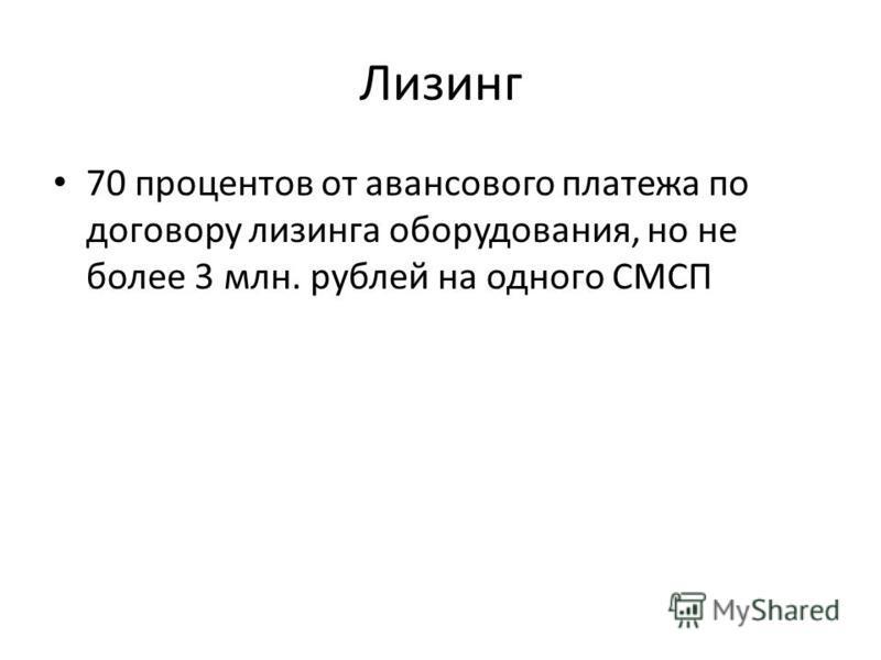 Лизинг 70 процентов от авансового платежа по договору лизинга оборудования, но не более 3 млн. рублей на одного СМСП