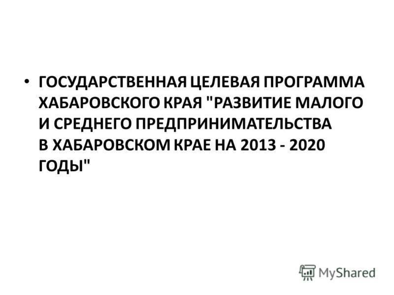 ГОСУДАРСТВЕННАЯ ЦЕЛЕВАЯ ПРОГРАММА ХАБАРОВСКОГО КРАЯ РАЗВИТИЕ МАЛОГО И СРЕДНЕГО ПРЕДПРИНИМАТЕЛЬСТВА В ХАБАРОВСКОМ КРАЕ НА 2013 - 2020 ГОДЫ