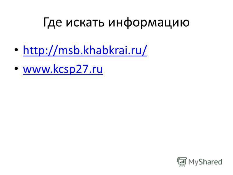 Где искать информацию http://msb.khabkrai.ru/ www.kcsp27.ru