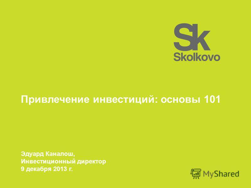 Привлечение инвестиций: основы 101 Эдуард Каналош, Инвестиционный директор 9 декабря 2013 г.