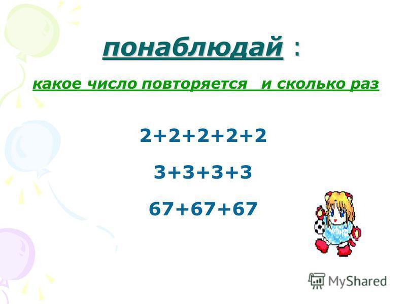 понаблюдай : какое число повторяется и сколько раз 2+2+2+2+2 3+3+3+3 67+67+67