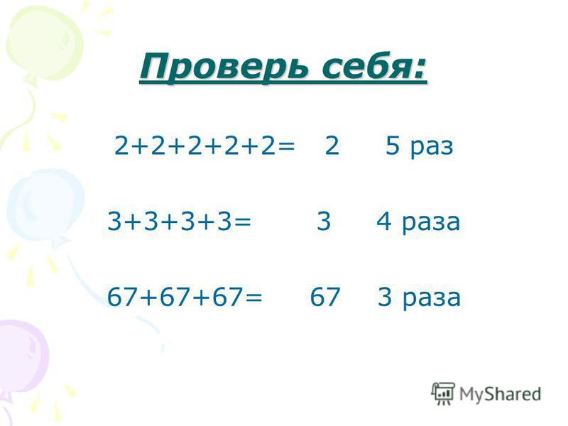 Проверь себя: 2+2+2+2+2= 2 5 раз 3+3+3+3= 3 4 раза 67+67+67= 67 3 раза