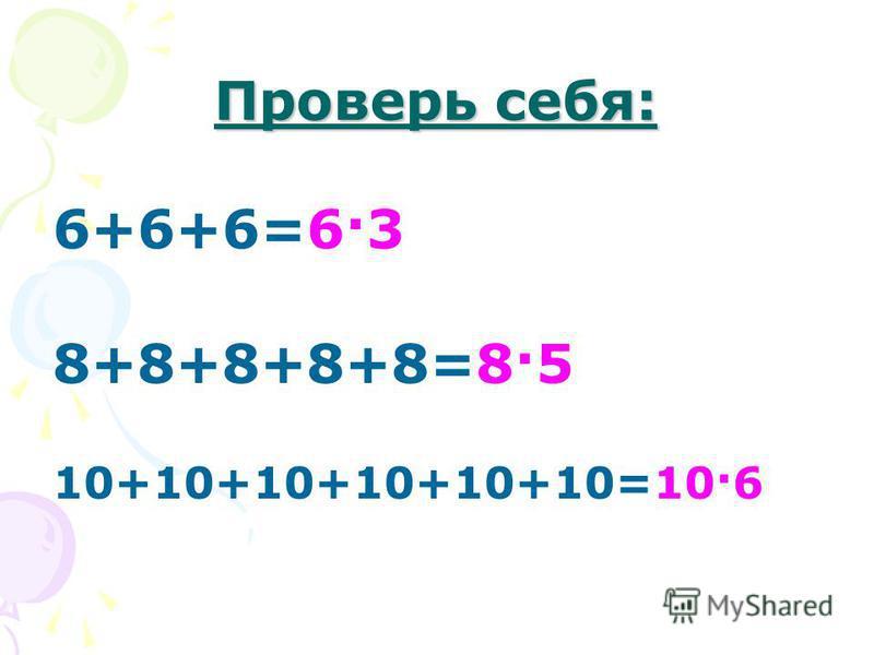 Проверь себя: 6+6+6=6·3 8+8+8+8+8=8·5 10+10+10+10+10+10=10·6