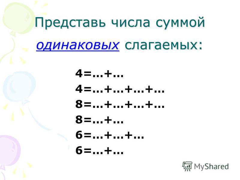 Представь числа суммой одинаковых слагаемых: 4=…+… 4=…+…+…+… 8=…+…+…+… 8=…+… 6=…+…+… 6=…+…