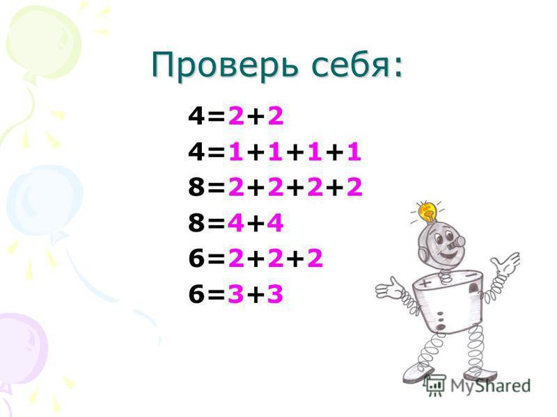 Проверь себя: 4=2+2 4=1+1+1+1 8=2+2+2+2 8=4+4 6=2+2+2 6=3+3