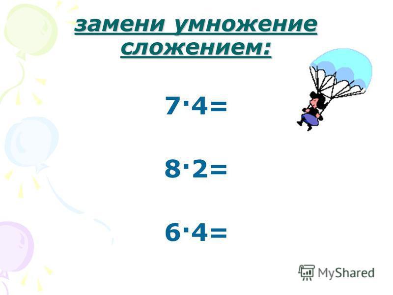 замени умножение сложением: 7·4= 8·2= 6·4=