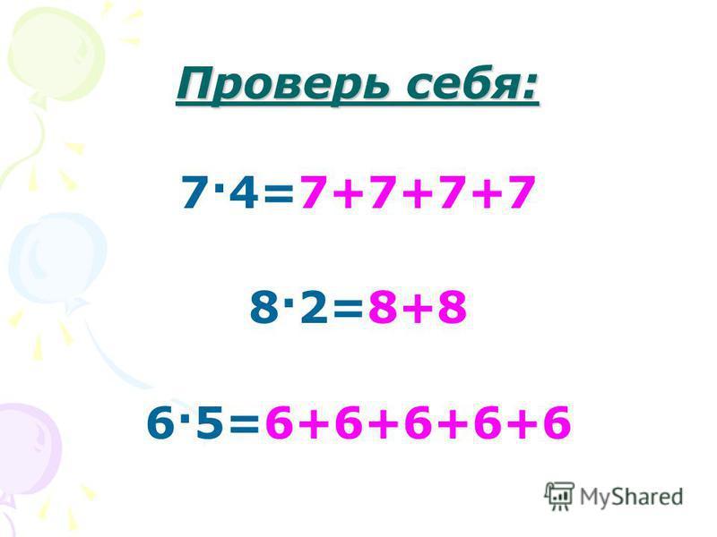 Проверь себя: 7·4=7+7+7+7 8·2=8+8 6·5=6+6+6+6+6