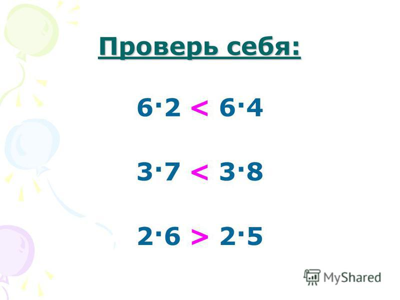 Проверь себя: 6·2 < 6·4 3·7 < 3·8 2·6 > 2·5