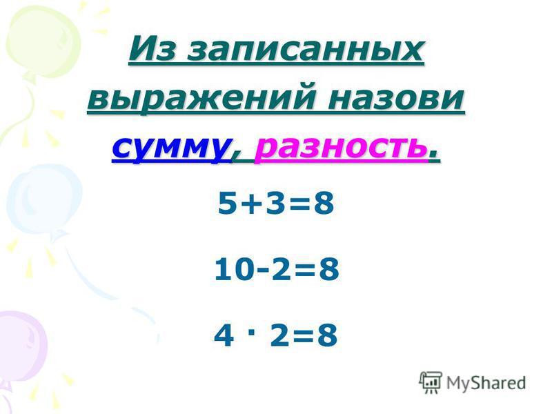Из записанных выражений назови сумму, разность. 5+3=8 10-2=8 4 · 2=8