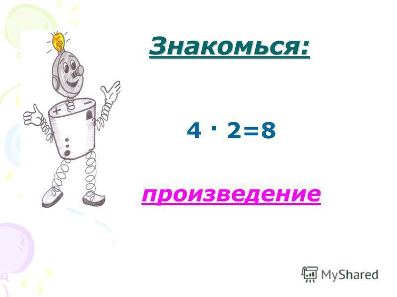 Знакомься: 4 · 2=8 произведение