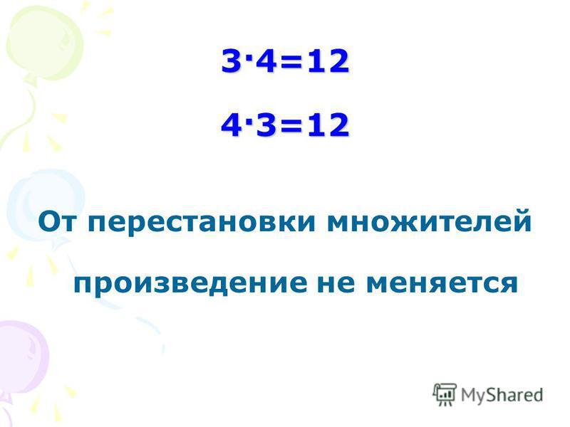 3·4=12 4·3=12 От перестановки множителей произведение не меняется