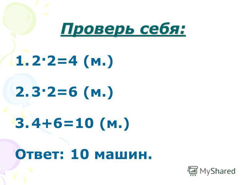 Проверь себя: 1.2·2=4 (м.) 2.3·2=6 (м.) 3.4+6=10 (м.) Ответ: 10 машин.