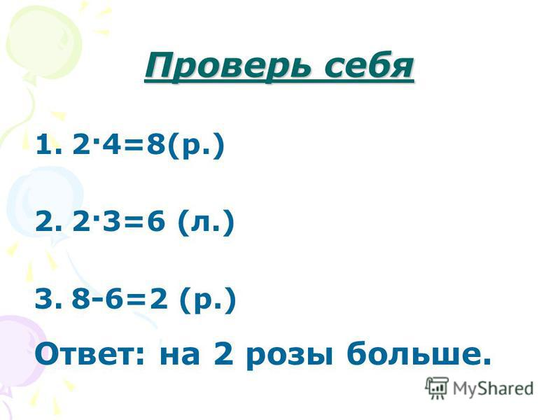 Проверь себя 1.2·4=8(р.) 2.2·3=6 (л.) 3.8-6=2 (р.) Ответ: на 2 розы больше.