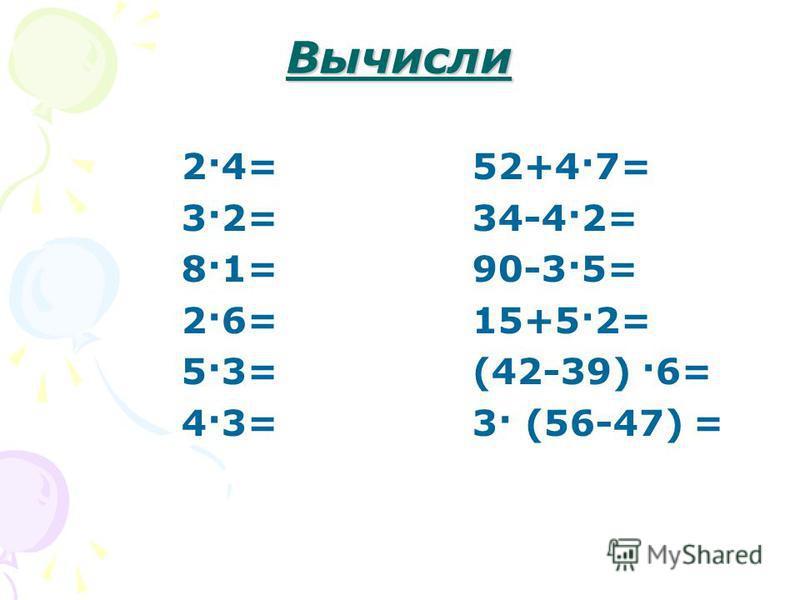 Вычисли 2·4= 52+4·7= 3·2= 34-4·2= 8·1= 90-3·5= 2·6= 15+5·2= 5·3= (42-39) ·6= 4·3= 3· (56-47) =