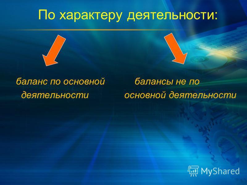 По характеру деятельности: баланс по основной балансы не по деятельности основной деятельности