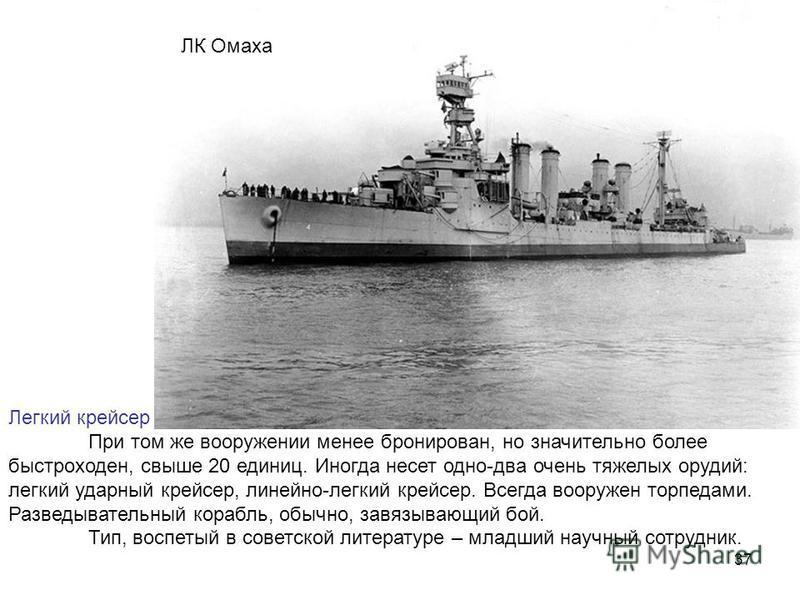37 ЛК Омаха Легкий крейсер При том же вооружении менее бронирован, но значительно более быстроходен, свыше 20 единиц. Иногда несет одно-два очень тяжелых орудий: легкий ударный крейсер, линейно-легкий крейсер. Всегда вооружен торпедами. Разведыватель