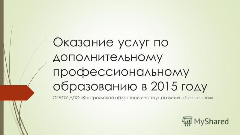 Оказание услуг по дополнительному профессиональному образованию в 2015 году ОГБОУ ДПО «Костромской областной институт развития образования»