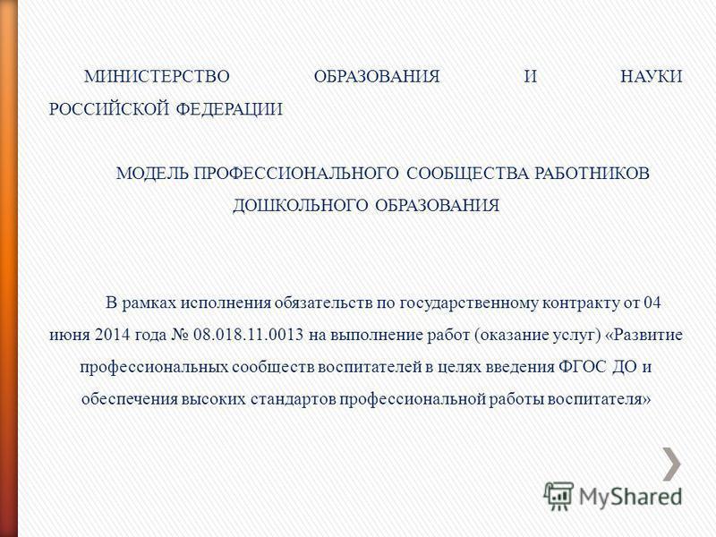МИНИСТЕРСТВО ОБРАЗОВАНИЯ И НАУКИ РОССИЙСКОЙ ФЕДЕРАЦИИ МОДЕЛЬ ПРОФЕССИОНАЛЬНОГО СООБЩЕСТВА РАБОТНИКОВ ДОШКОЛЬНОГО ОБРАЗОВАНИЯ В рамках исполнения обязательств по государственному контракту от 04 июня 2014 года 08.018.11.0013 на выполнение работ (оказа