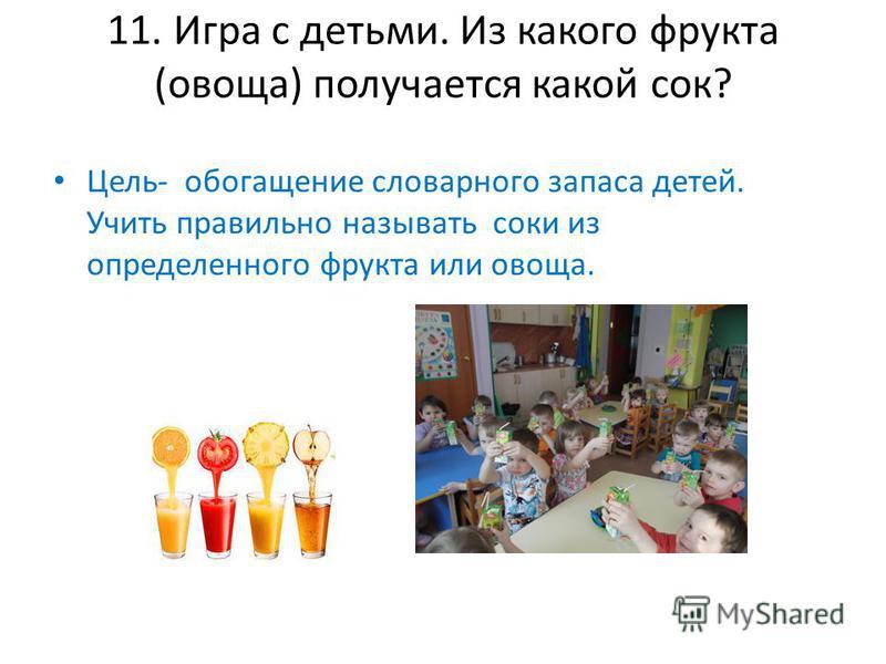 11. Игра с детьми. Из какого фрукта (овоща) получается какой сок? Цель- обогащение словарного запаса детей. Учить правильно называть соки из определенного фрукта или овоща.