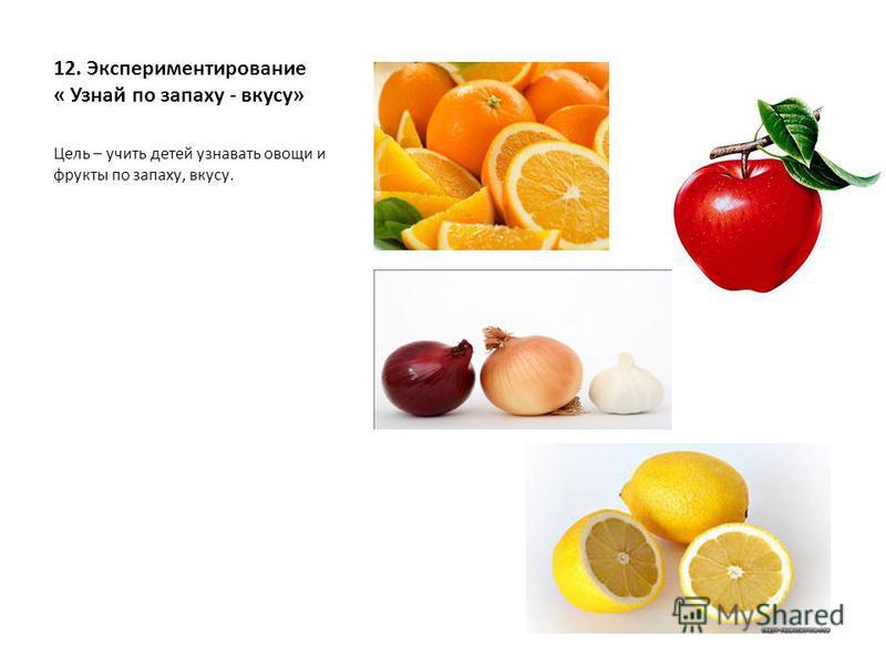 12. Экспериментирование « Узнай по запаху - вкусу» Цель – учить детей узнавать овощи и фрукты по запаху, вкусу.