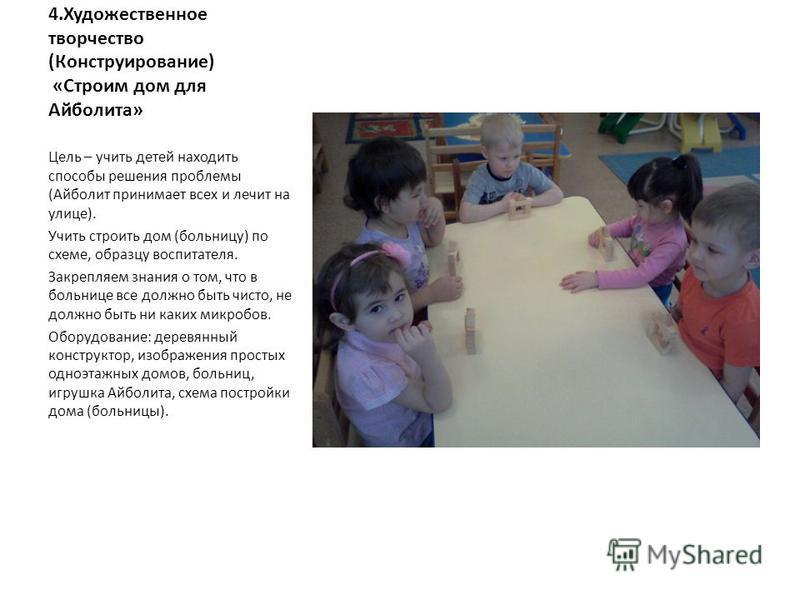 4. Художественное творчество (Конструирование) «Строим дом для Айболита» Цель – учить детей находить способы решения проблемы (Айболит принимает всех и лечит на улице). Учить строить дом (больницу) по схеме, образцу воспитателя. Закрепляем знания о т