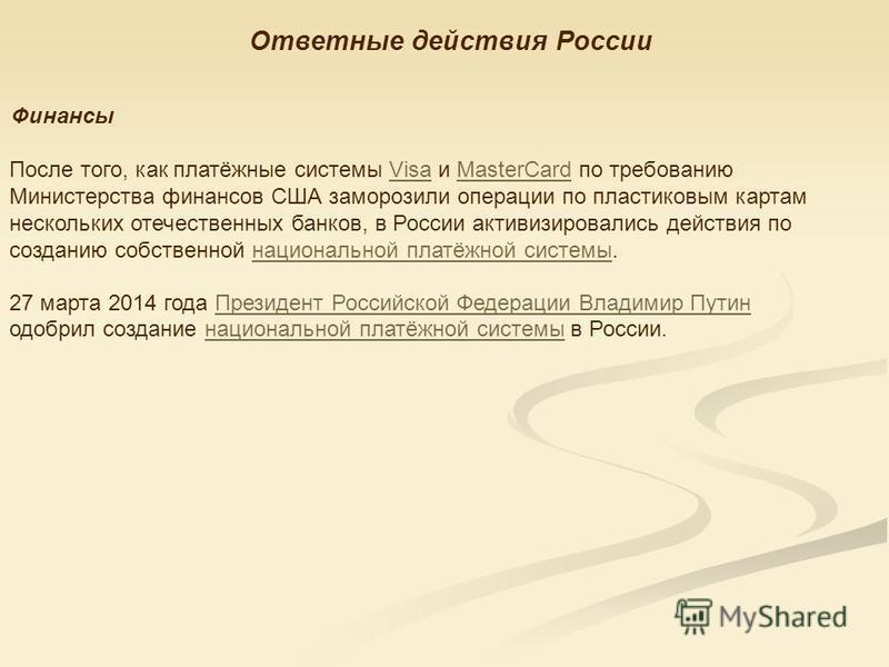 Ответные действия России Финансы После того, как платёжные системы Visa и MasterCard по требованию Министерства финансов США заморозили операции по пластиковым картам нескольких отечественных банков, в России активизировались действия по созданию соб