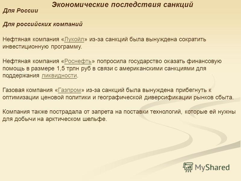 Экономические последствия санкций Для России Для российских компаний Нефтяная компмания «Лукойл» из-за санкций была вынуждена сократить инвестиционную программу.Лукойл Нефтяная компмания «Роснефть» попросила государство оказать финансовую помощь в ра