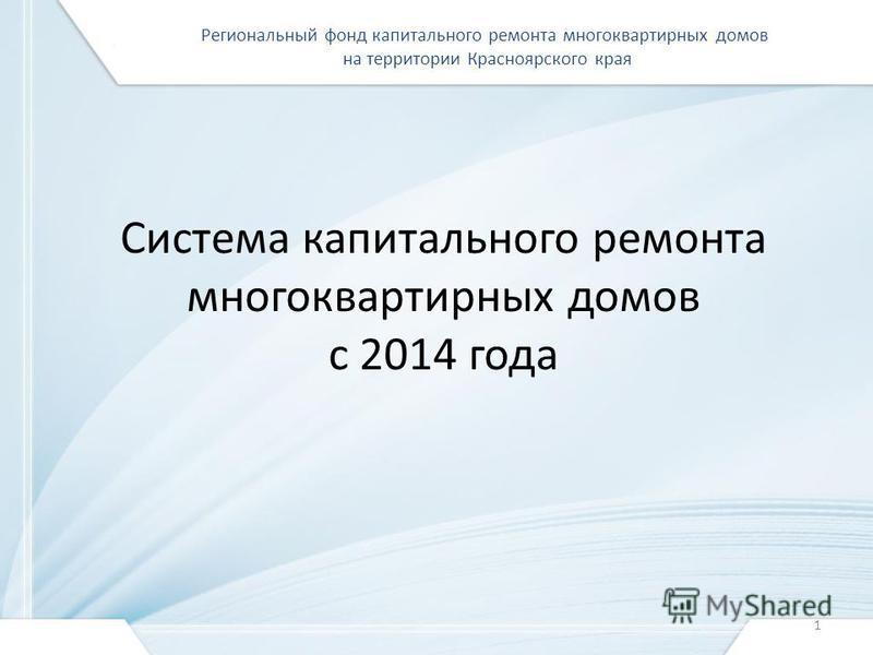Система капитального ремонта многоквартирных домов с 2014 года Региональный фонд капитального ремонта многоквартирных домов на территории Красноярского края 1