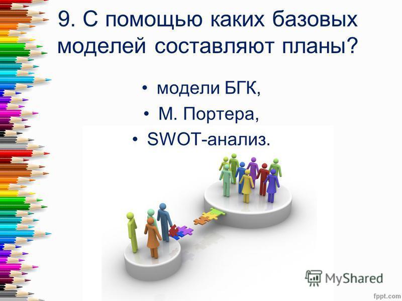 9. С помощью каких базовых моделей составляют планы? модели БГК, М. Портера, SWOT-анализ.