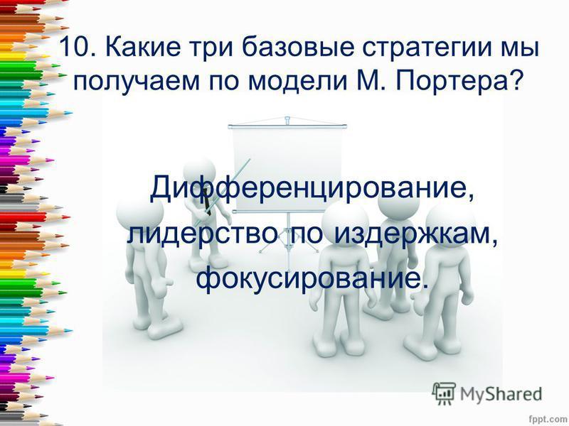 10. Какие три базовые стратегии мы получаем по модели М. Портера? Дифференцирование, лидерство по издержкам, фокусирование.
