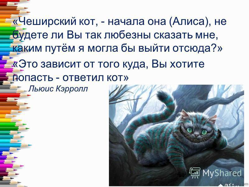 «Чеширский кот, - начала она (Алиса), не будете ли Вы так любезны сказать мне, каким путём я могла бы выйти отсюда?» «Это зависит от того куда, Вы хотите попасть - ответил кот» Льюис Кэрролл