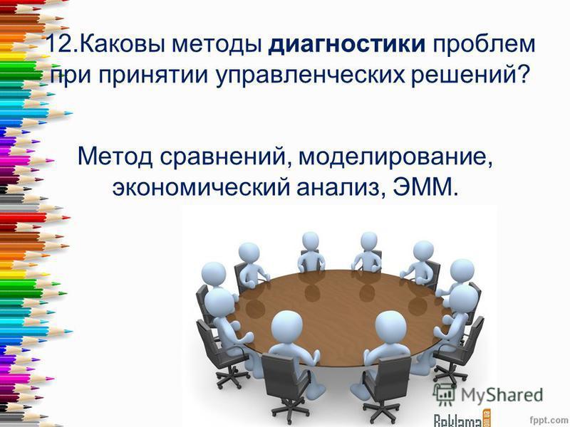 12. Каковы методы диагностики проблем при принятии управленческих решений? Метод сравнений, моделирование, экономический анализ, ЭММ.