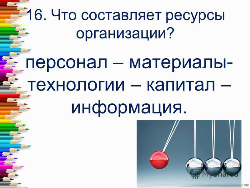 16. Что составляет ресурсы организации? персонал – материалы- технологии – капитал – информация.