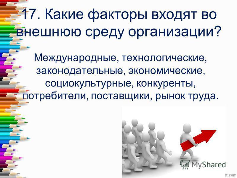 17. Какие факторы входят во внешнюю среду организации? Международные, технологические, законодательные, экономические, социокультурные, конкуренты, потребители, поставщики, рынок труда.