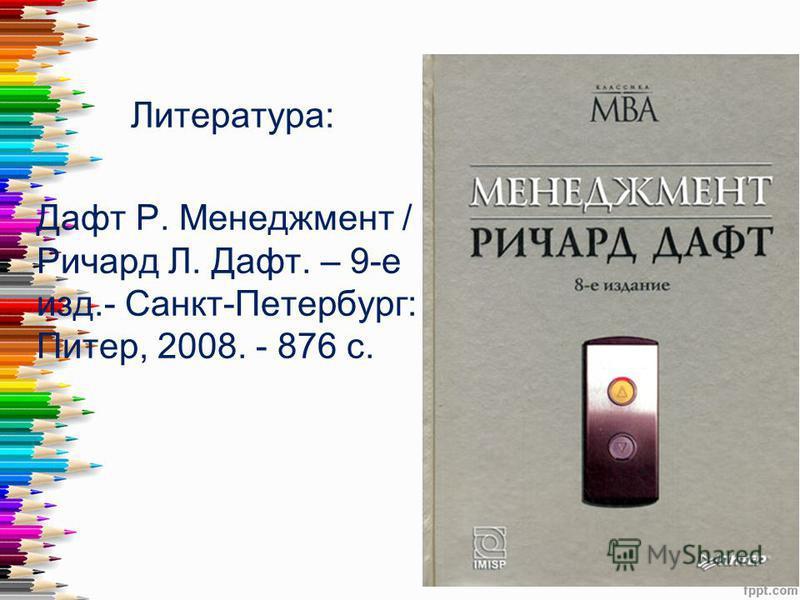 Литература: Дафт Р. Менеджмент / Ричард Л. Дафт. – 9-е изд.- Санкт-Петербург: Питер, 2008. - 876 с.