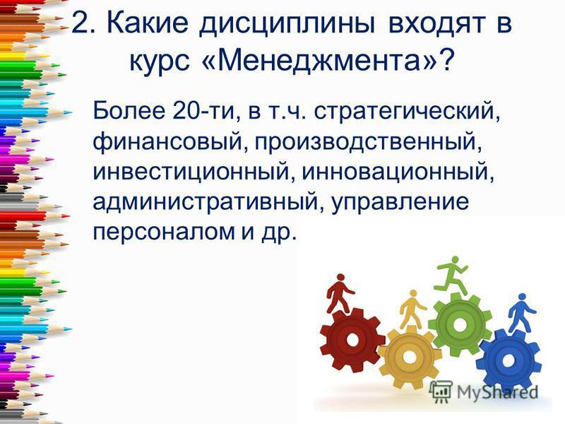 2. Какие дисциплины входят в курс «Менеджмента»? Более 20-ти, в т.ч. стратегический, финансовый, производственный, инвестиционный, инновационный, административный, управление персоналом и др.