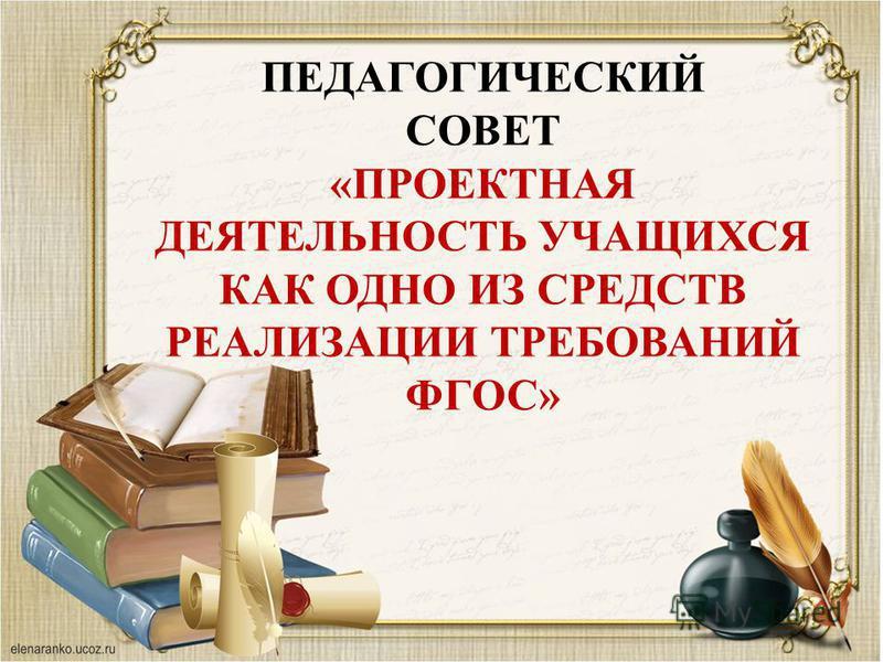 ПЕДАГОГИЧЕСКИЙ СОВЕТ «ПРОЕКТНАЯ ДЕЯТЕЛЬНОСТЬ УЧАЩИХСЯ КАК ОДНО ИЗ СРЕДСТВ РЕАЛИЗАЦИИ ТРЕБОВАНИЙ ФГОС»