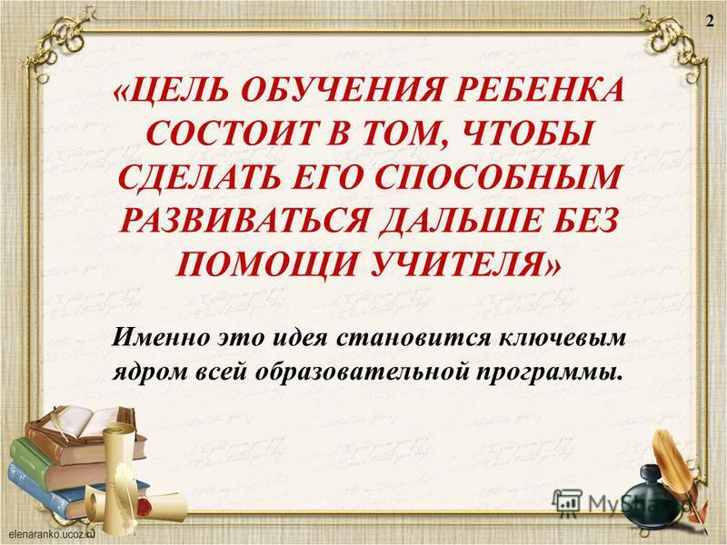 «ЦЕЛЬ ОБУЧЕНИЯ РЕБЕНКА СОСТОИТ В ТОМ, ЧТОБЫ СДЕЛАТЬ ЕГО СПОСОБНЫМ РАЗВИВАТЬСЯ ДАЛЬШЕ БЕЗ ПОМОЩИ УЧИТЕЛЯ» Именно это идея становится ключевым ядром всей образовательной программы. 2