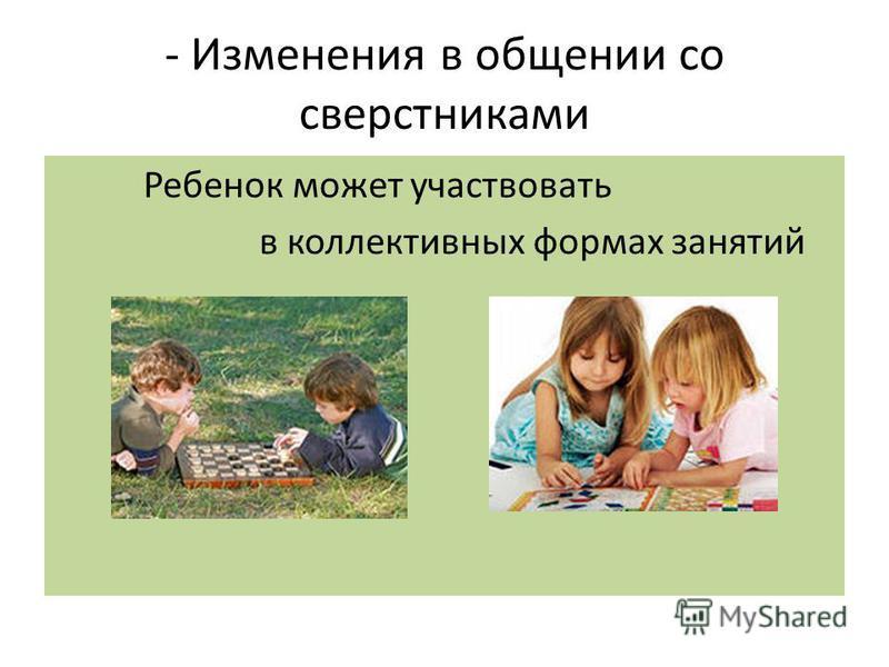 - Изменения в общении со сверстниками Ребенок может участвовать в коллективных формах занятий
