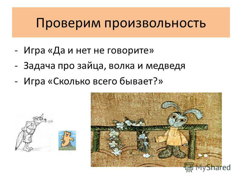Проверим произвольность -Игра «Да и нет не говорите» -Задача про зайца, волка и медведя -Игра «Сколько всего бывает?»