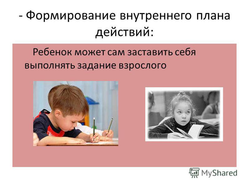 - Формирование внутреннего плана действий: Ребенок может сам заставить себя выполнять задание взрослого
