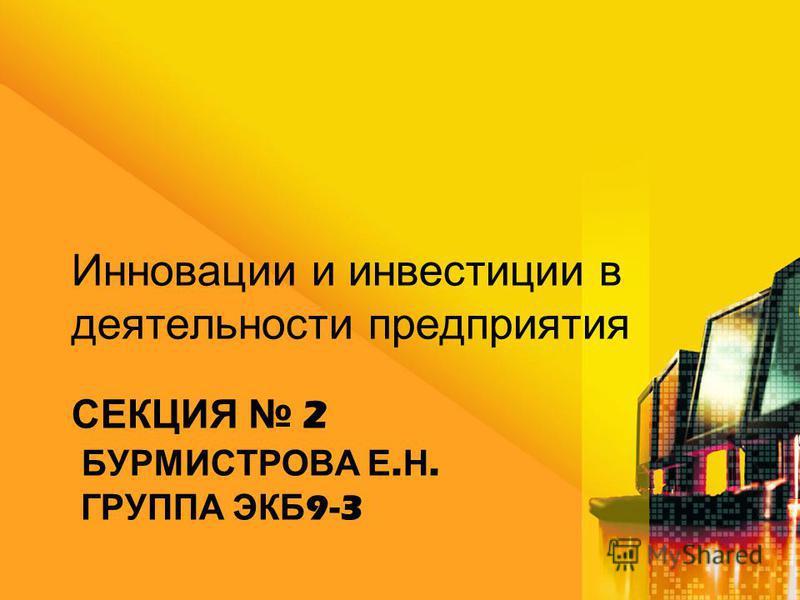СЕКЦИЯ 2 БУРМИСТРОВА Е. Н. ГРУППА ЭКБ 9-3 Инновации и инвестиции в деятельности предприятия