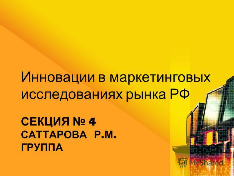 СЕКЦИЯ 4 САТТАРОВА Р. М. ГРУППА Инновации в маркетинговых исследованиях рынка РФ