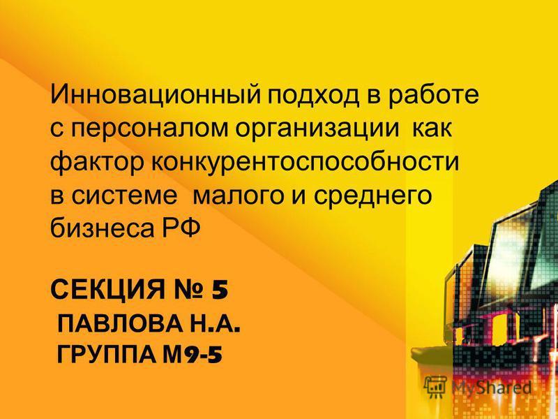 СЕКЦИЯ 5 ПАВЛОВА Н. А. ГРУППА М 9-5 Инновационный подход в работе с персоналом организации как фактор конкурентоспособности в системе малого и среднего бизнеса РФ