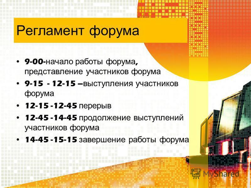 Регламент форума 9-00- начало работы форума, представление участников форума 9-15 - 12-15 – выступления участников форума 12-15 -12-45 перерыв 12-45 -14-45 продолжение выступлений участников форума 14-45 -15-15 завершение работы форума